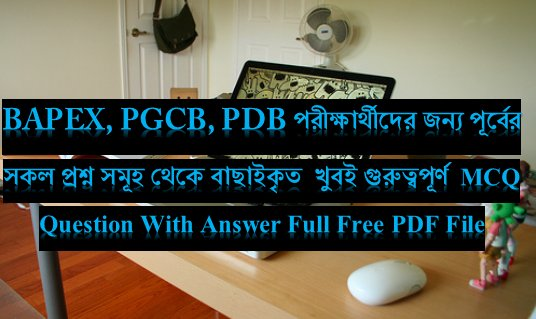 BAPEX,PGCB,PDB MCQ Exam Question with Answer(PDF)