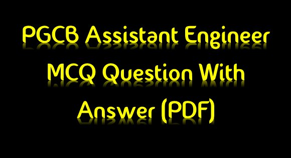 PGCB Electrical Assistant Engineer(MCQ) Question with Answer(PDF)