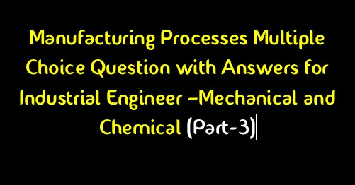 Manufacturing Processes Mechanical Engineering(MCQ)Question & Answer