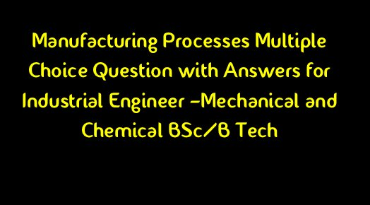 Manufacturing Processes Objective Questions and Answers(PDF)